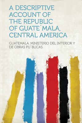 A Descriptive Account of the Republic of Guatemala, Central America